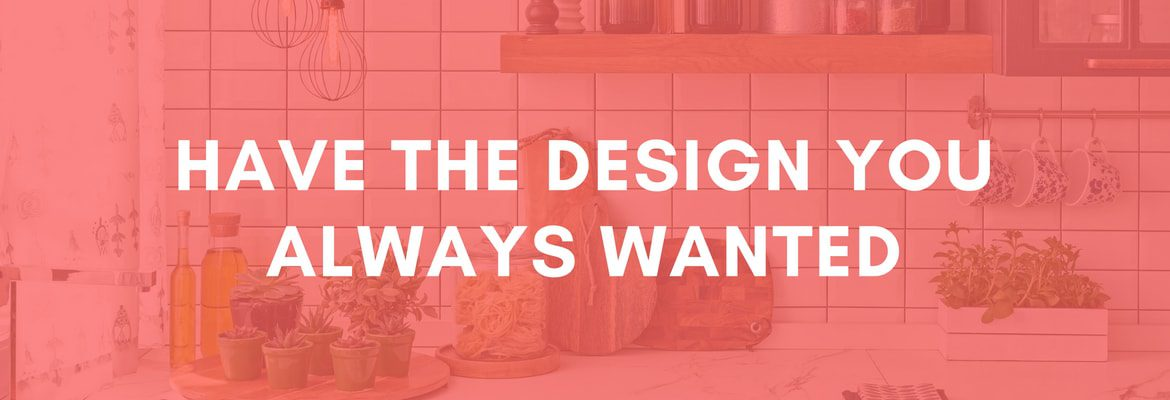 GET THE DESIGN YOU ALWAYS WANTED
